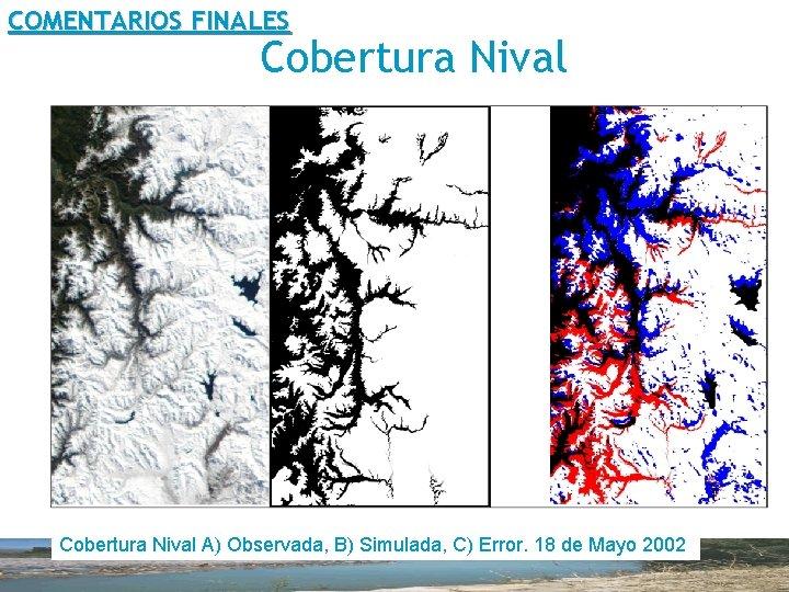 COMENTARIOS FINALES Cobertura Nival A) Observada, B) Simulada, C) Error. 18 de Mayo 2002