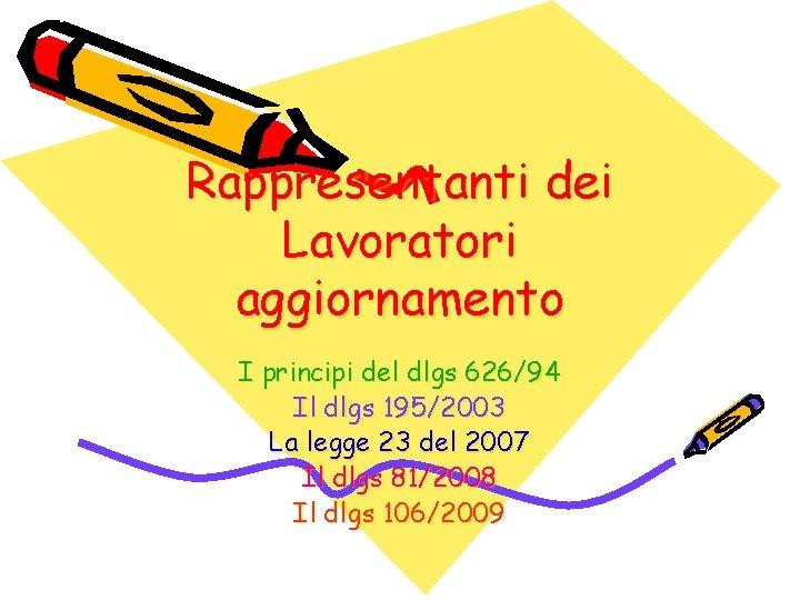 Rappresentanti dei Lavoratori aggiornamento I principi del dlgs 626/94 Il dlgs 195/2003 La legge