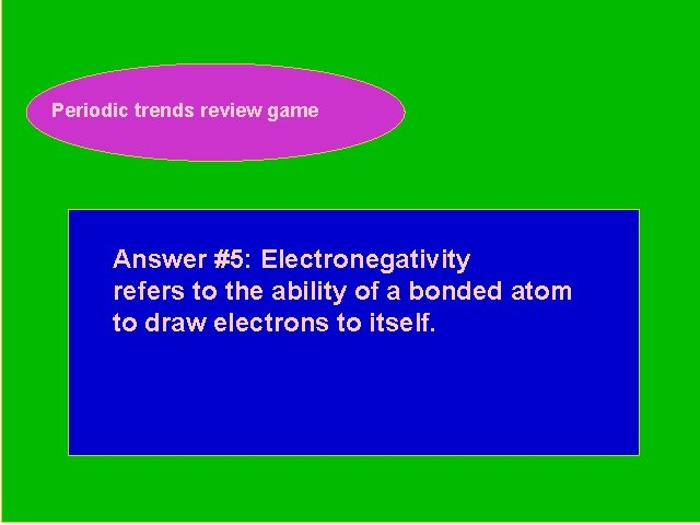 Periodic trends review game Periodic Trends Review Game Answer #5: Electronegativity refers to the