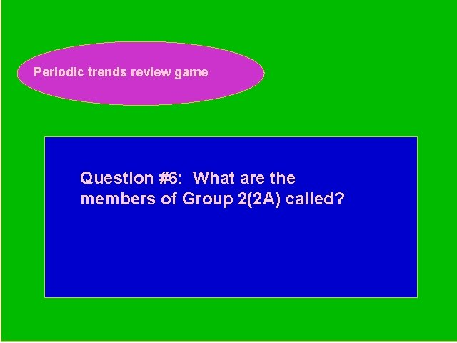 Periodic trends review game Periodic Trends Review Game Question #6: What are the members