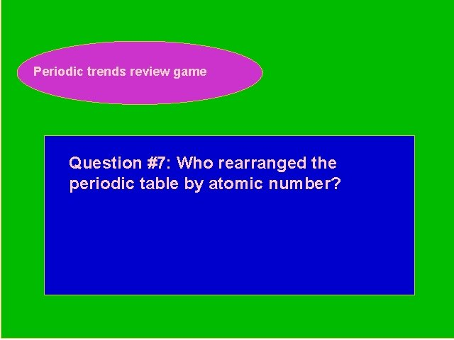 Periodic trends review game Periodic Trends Review Game Question #7: Who rearranged the periodic