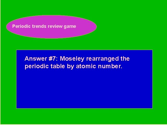 Periodic trends review game Periodic Trends Review Game Answer #7: Moseley rearranged the periodic
