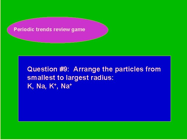Periodic trends review game Periodic Trends Review Game Question #9: Arrange the particles from
