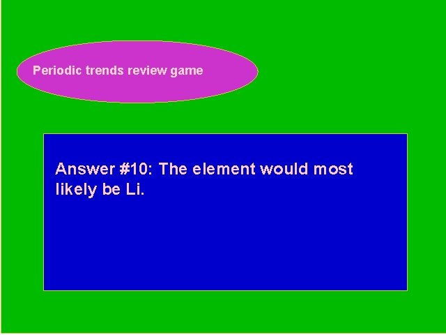 Periodic trends review game Periodic Trends Review Game Answer #10: The element would most