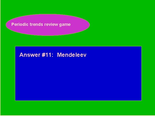 Periodic trends review game Periodic Trends Review Game Answer #11: Mendeleev