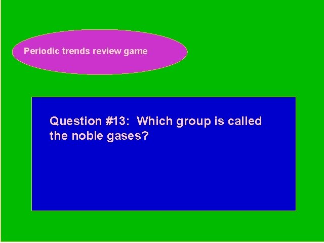 Periodic trends review game Periodic Trends Review Game Question #13: Which group is called