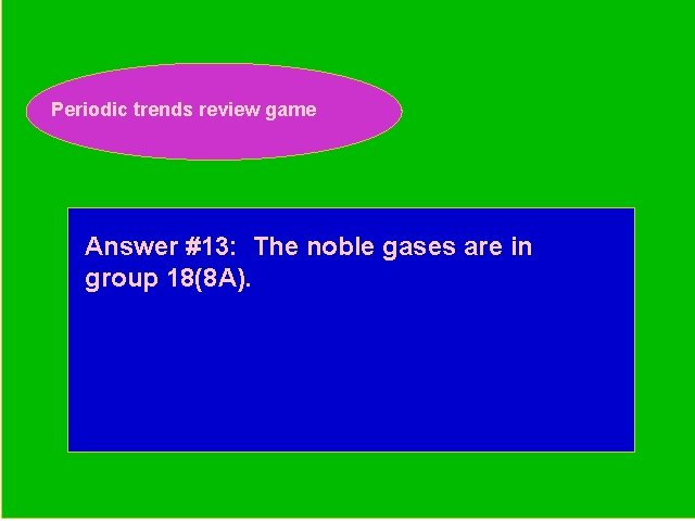 Periodic trends review game Periodic Trends Review Game Answer #13: The noble gases are