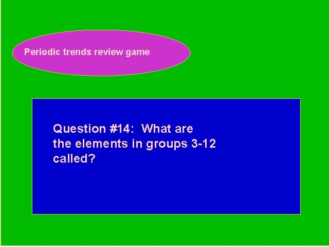 Periodic trends review game Periodic Trends Review Game Question #14: What are the elements