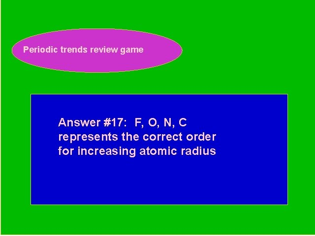 Periodic trends review game Periodic Trends Review Game Answer #17: F, O, N, C