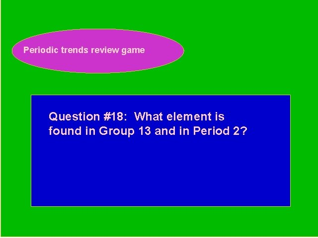 Periodic trends review game Periodic Trends Review Game Question #18: What element is found