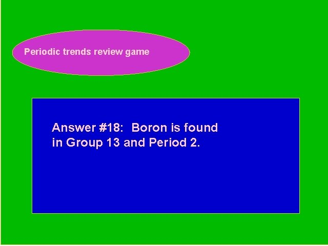 Periodic trends review game Periodic Trends Review Game Answer #18: Boron is found in
