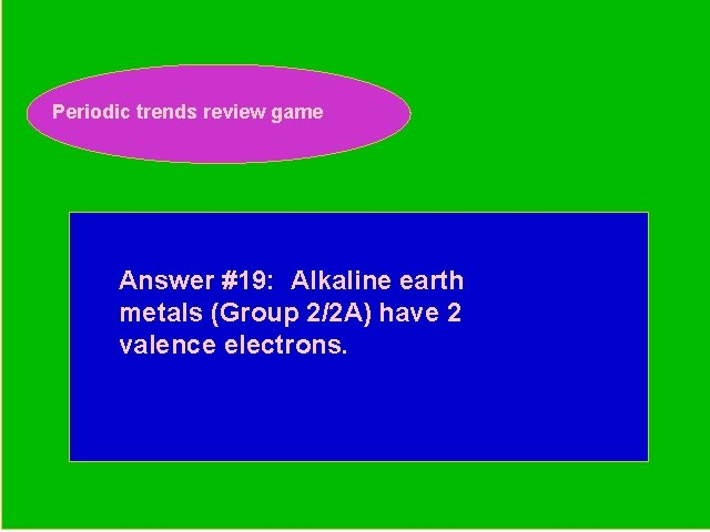 Periodic trends review game Periodic Trends Review Game Answer #19: Alkaline earth metals (Group
