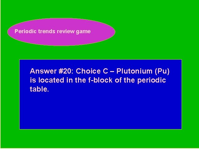 Periodic trends review game Periodic Trends Review Game Answer #20: Choice C – Plutonium