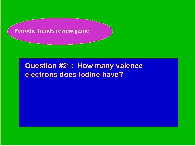Periodic trends review game Periodic Trends Review Game Question #21: How many valence electrons