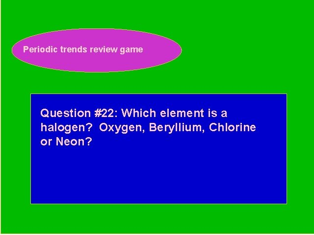 Periodic trends review game Periodic Trends Review Game Question #22: Which element is a