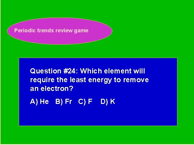 Periodic trends review game Periodic Trends Review Game Question #24: Which element will require