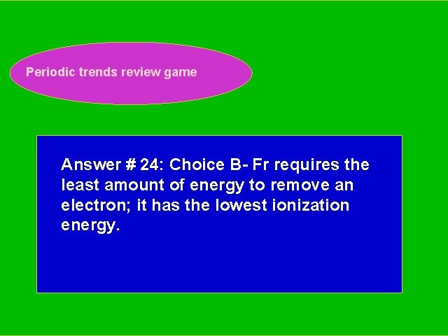 Periodic trends review game Periodic Trends Review Game Answer # 24: Choice B- Fr