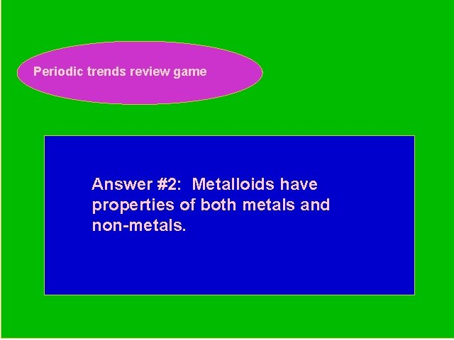 Periodic trends review game Periodic Trends Review Game Answer #2: Metalloids have properties of