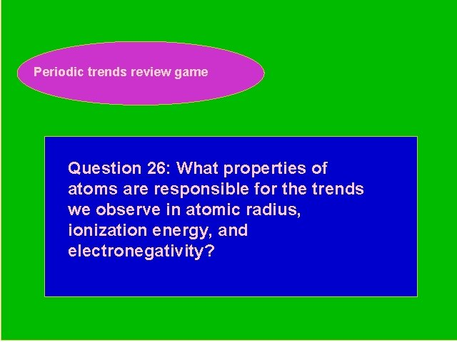 Periodic trends review game Periodic Trends Review Game Question 26: What properties of atoms