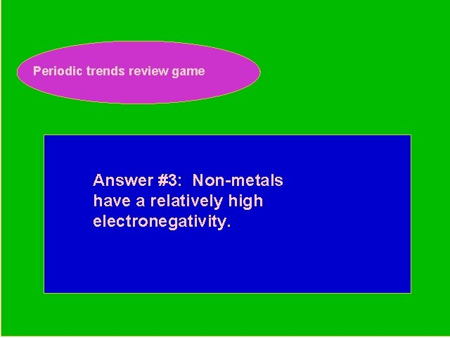 Periodic trends review game Periodic Trends Review Game Answer #3: Non-metals have a relatively