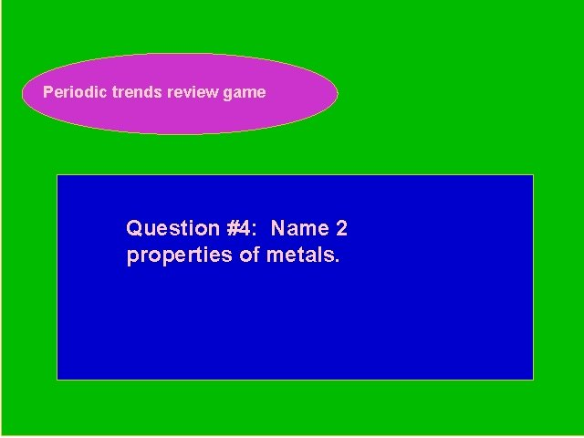 Periodic trends review game Periodic Trends Review Game Question #4: Name 2 properties of
