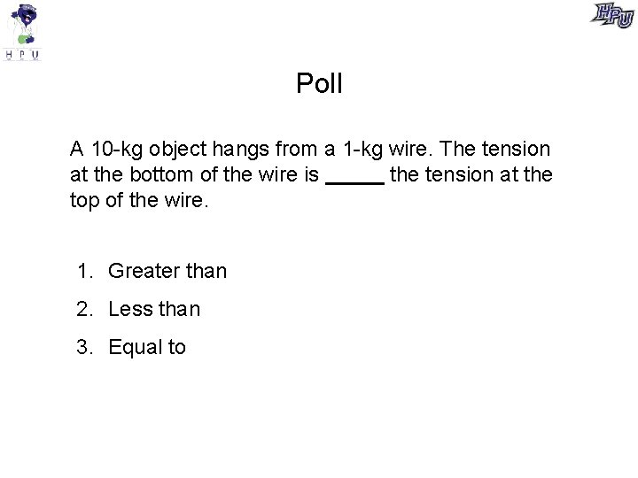Poll A 10 -kg object hangs from a 1 -kg wire. The tension at