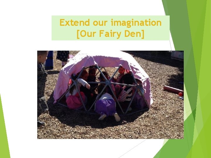Extend our imagination [Our Fairy Den]