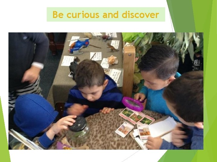 Be curious and discover