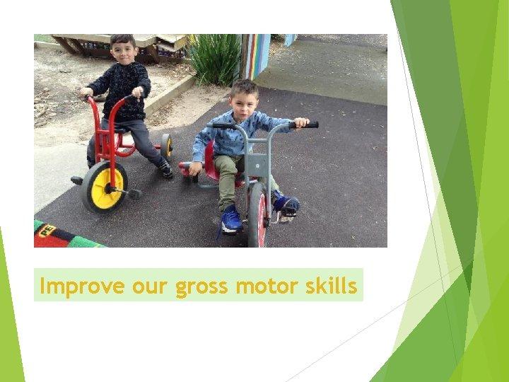 Improve our gross motor skills