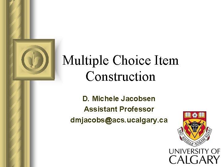 Multiple Choice Item Construction D. Michele Jacobsen Assistant Professor dmjacobs@acs. ucalgary. ca
