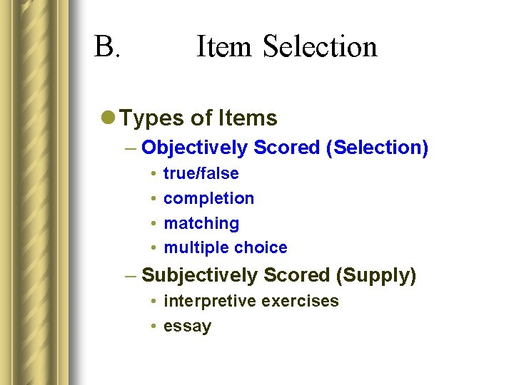 B. Item Selection l Types of Items – Objectively Scored (Selection) • • true/false