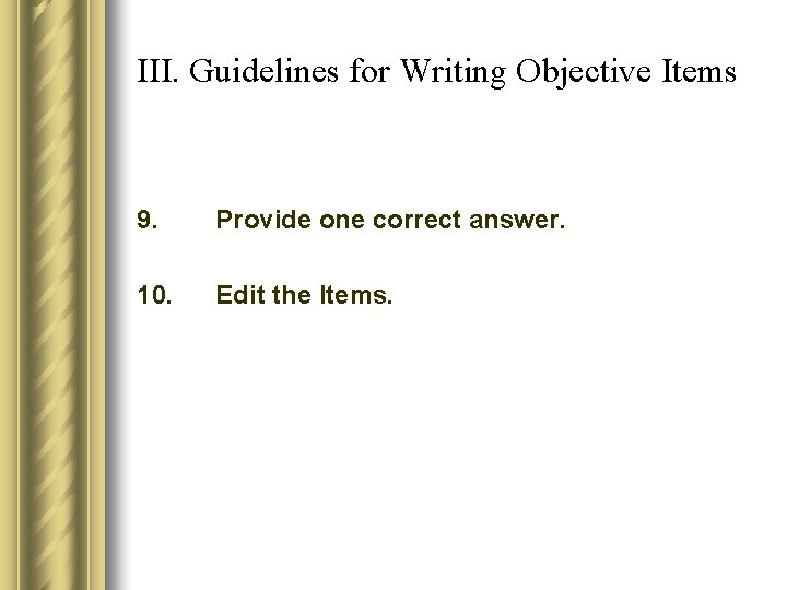 III. Guidelines for Writing Objective Items 9. Provide one correct answer. 10. Edit the