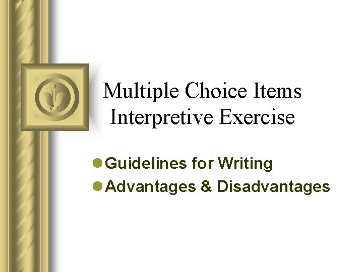 Multiple Choice Items Interpretive Exercise l Guidelines for Writing l Advantages & Disadvantages