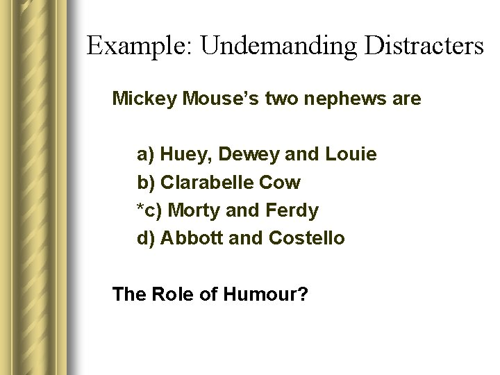 Example: Undemanding Distracters Mickey Mouse's two nephews are a) Huey, Dewey and Louie b)