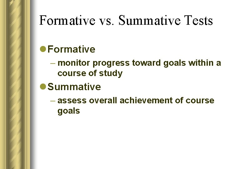 Formative vs. Summative Tests l Formative – monitor progress toward goals within a course