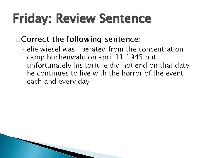 Friday: Review Sentence � Correct the following sentence: ◦ elie wiesel was liberated from