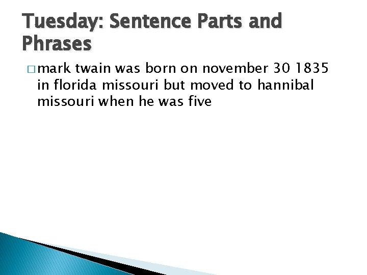 Tuesday: Sentence Parts and Phrases � mark twain was born on november 30 1835
