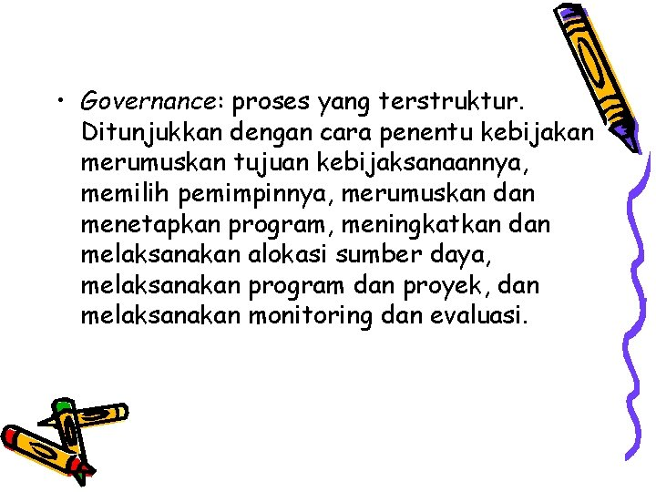 • Governance: proses yang terstruktur. Ditunjukkan dengan cara penentu kebijakan merumuskan tujuan kebijaksanaannya,
