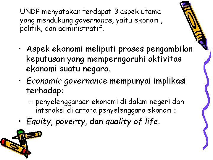 UNDP menyatakan terdapat 3 aspek utama yang mendukung governance, yaitu ekonomi, politik, dan administratif.