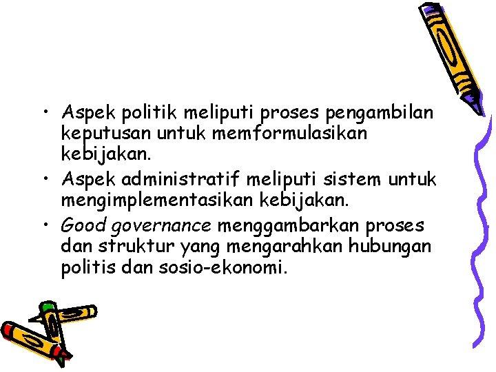 • Aspek politik meliputi proses pengambilan keputusan untuk memformulasikan kebijakan. • Aspek administratif