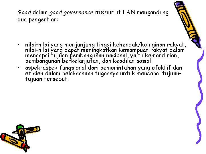 Good dalam good governance dua pengertian: menurut LAN mengandung • nilai-nilai yang menjunjung tinggi