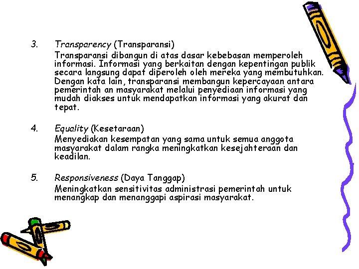 3. Transparency (Transparansi) Transparansi dibangun di atas dasar kebebasan memperoleh informasi. Informasi yang berkaitan