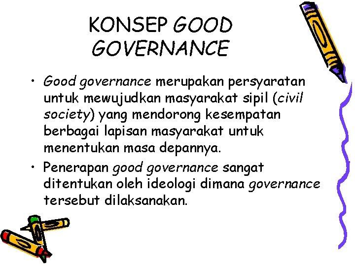 KONSEP GOOD GOVERNANCE • Good governance merupakan persyaratan untuk mewujudkan masyarakat sipil (civil society)
