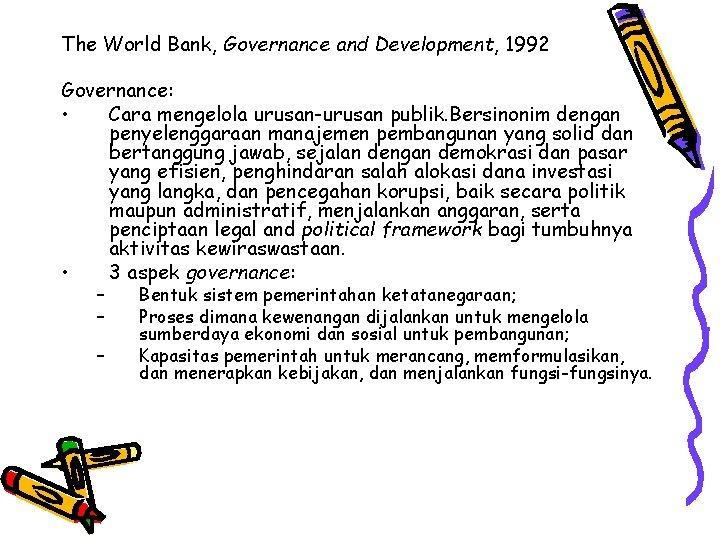 The World Bank, Governance and Development, 1992 Governance: • Cara mengelola urusan-urusan publik. Bersinonim