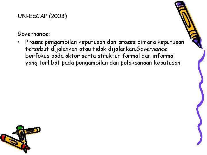 UN-ESCAP (2003) Governance: • Proses pengambilan keputusan dan proses dimana keputusan tersebut dijalankan atau