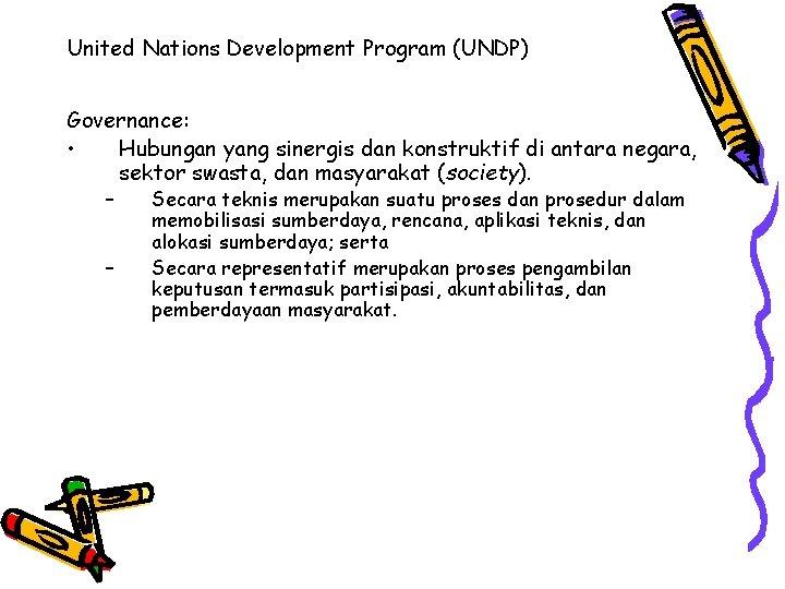 United Nations Development Program (UNDP) Governance: • Hubungan yang sinergis dan konstruktif di antara