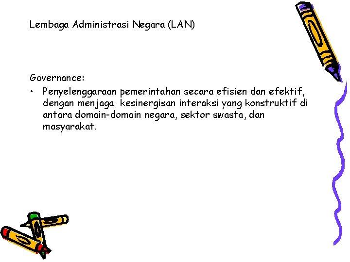 Lembaga Administrasi Negara (LAN) Governance: • Penyelenggaraan pemerintahan secara efisien dan efektif, dengan menjaga