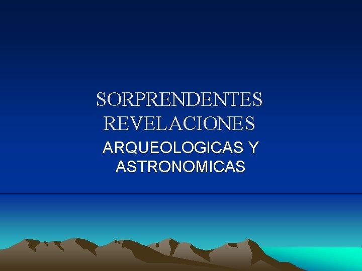 SORPRENDENTES REVELACIONES ARQUEOLOGICAS Y ASTRONOMICAS