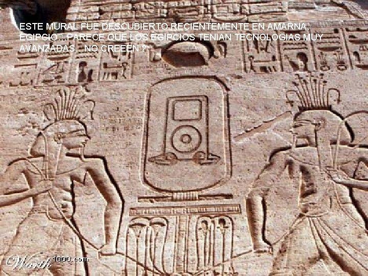 ESTE MURAL FUE DESCUBIERTO RECIENTEMENTE EN AMARNA, EGIPCIO…PARECE QUE LOS EGIPCIOS TENIAN TECNOLOGIAS MUY