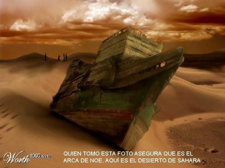 QUIEN TOMO ESTA FOTO ASEGURA QUE ES EL ARCA DE NOE, AQUÍ ES EL